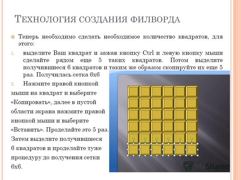 Т ЕХНОЛОГИЯ СОЗДАНИЯ ФИЛВОРДА Теперь необходимо сделать необходимое количество квадратов, для этого: 1. выделите Ваш квадрат и зажав кнопку Ctrl и левую кнопку мыши сделайте рядом еще 5 таких квадратов. Потом выделите получившиеся 6 квадратов и таким