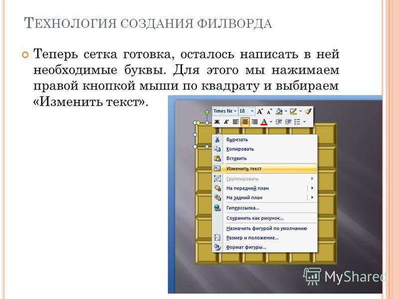 Т ЕХНОЛОГИЯ СОЗДАНИЯ ФИЛВОРДА Теперь сетка готовка, осталось написать в ней необходимые буквы. Для этого мы нажимаем правой кнопкой мыши по квадрату и выбираем «Изменить текст».