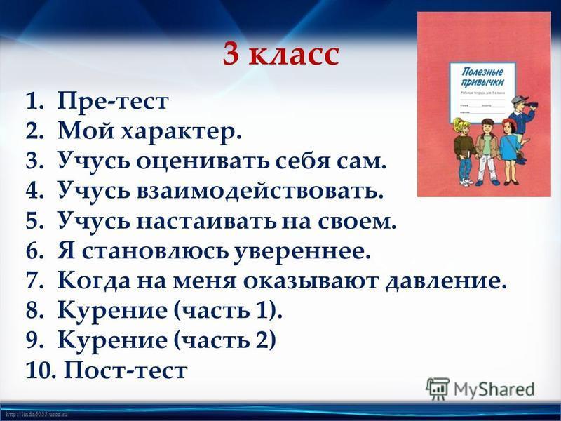 http://linda6035.ucoz.ru/ 3 класс 1.Пре-тест 2. Мой характер. 3. Учусь оценивать себя сам. 4. Учусь взаимодействовать. 5. Учусь настаивать на своем. 6. Я становлюсь увереннее. 7. Когда на меня оказывают давление. 8. Курение (часть 1). 9. Курение (час