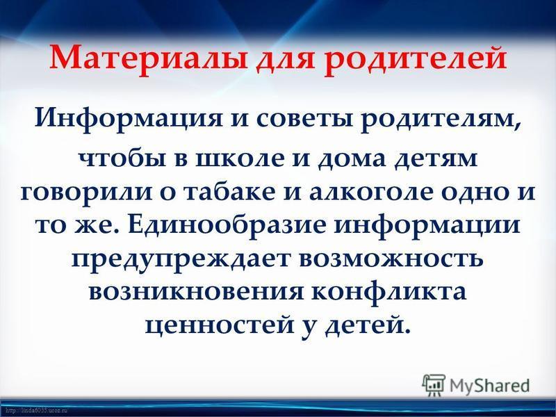http://linda6035.ucoz.ru/ Материалы для родителей Информация и советы родителям, чтобы в школе и дома детям говорили о табаке и алкоголе одно и то же. Единообразие информации предупреждает возможность возникновения конфликта ценностей у детей.