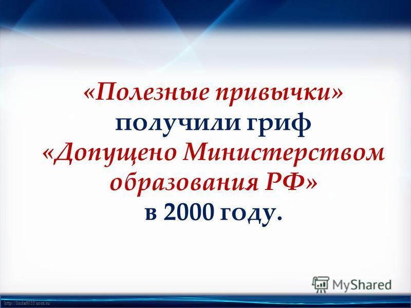 http://linda6035.ucoz.ru/ «Полезные привычки» получили гриф «Допущено Министерством образования РФ» в 2000 году.