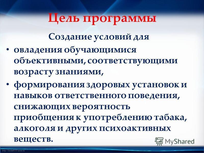 http://linda6035.ucoz.ru/ Цель программы Создание условий для овладения обучающимися объективными, соответствующими возрасту знаниями, формирования здоровых установок и навыков ответственного поведения, снижающих вероятность приобщения к употреблению
