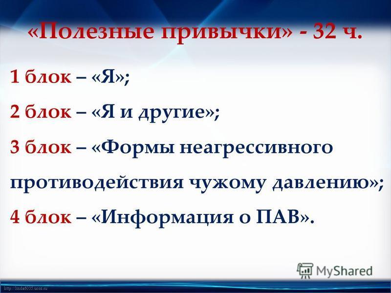 http://linda6035.ucoz.ru/ 1 блок – «Я»; 2 блок – «Я и другие»; 3 блок – «Формы неагрессивного противодействия чужому давлению»; 4 блок – «Информация о ПАВ». «Полезные привычки» - 32 ч.