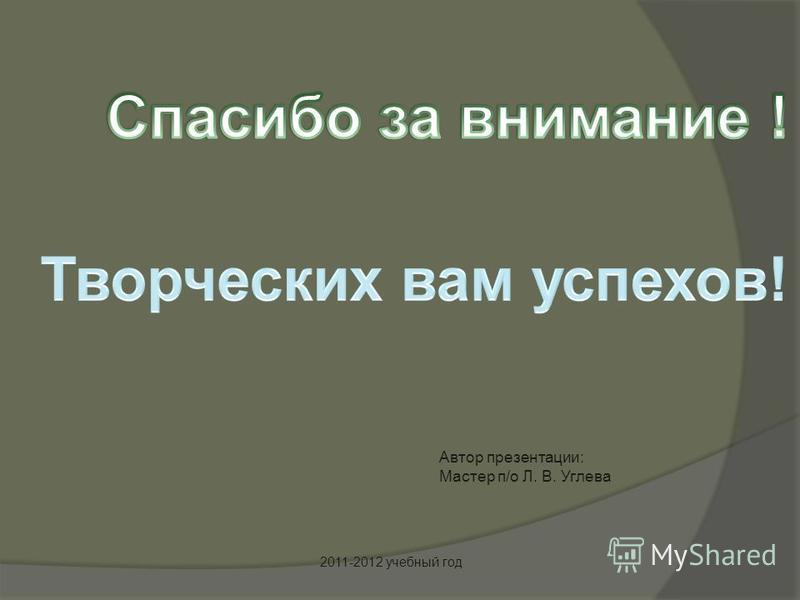 Автор презентации: Мастер п/о Л. В. Углева 2011-2012 учебный год