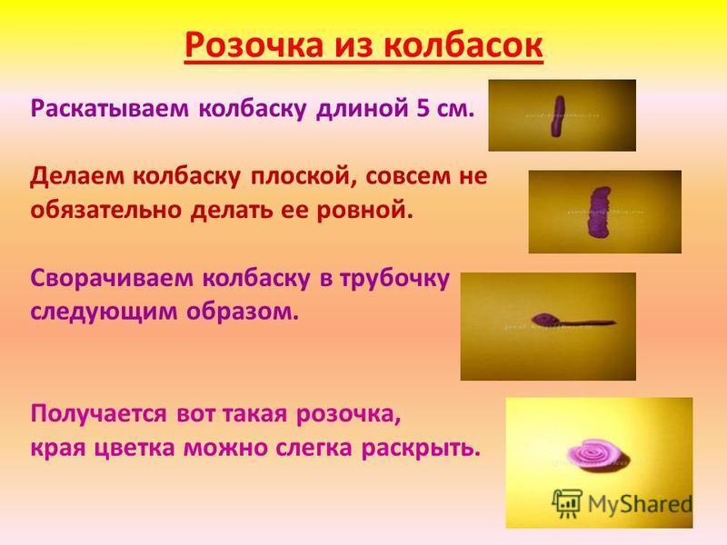 Розочка из колбасок Раскатываем колбаску длиной 5 см. Делаем колбаску плоской, совсем не обязательно делать ее ровной. Сворачиваем колбаску в трубочку следующим образом. Получается вот такая розочка, края цветка можно слегка раскрыть.