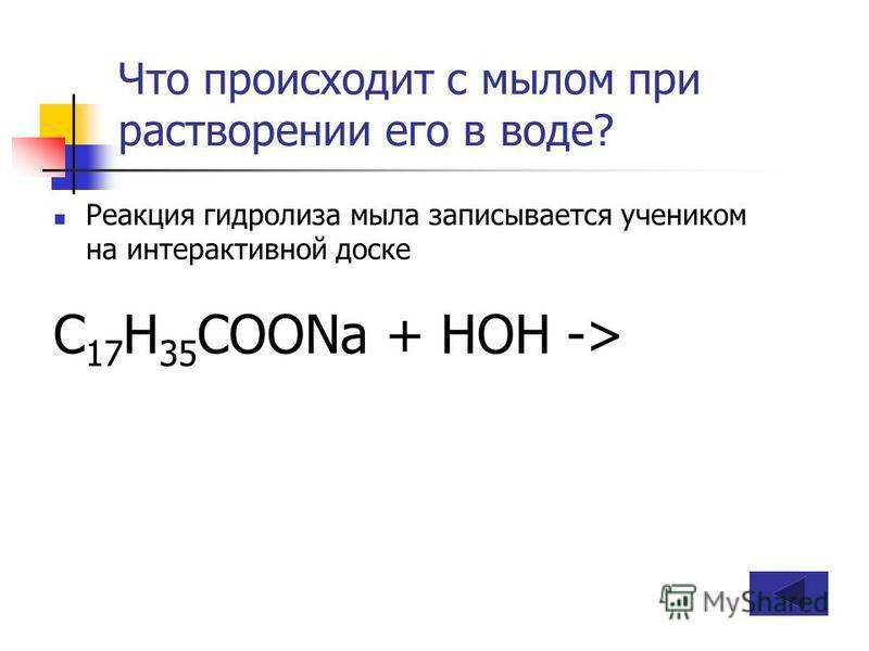 Что происходит с мылом при растворении его в воде? Реакция гидролиза мыла записывается учеником на интерактивной доске C 17 H 35 COONa + HOH ->