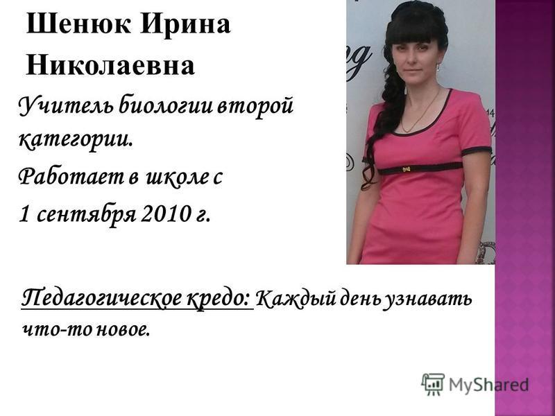 Шенюк Ирина Николаевна Учитель биологии второй категории. Работает в школе с 1 сентября 2010 г. Педагогическое кредо: Каждый день узнавать что-то новое.