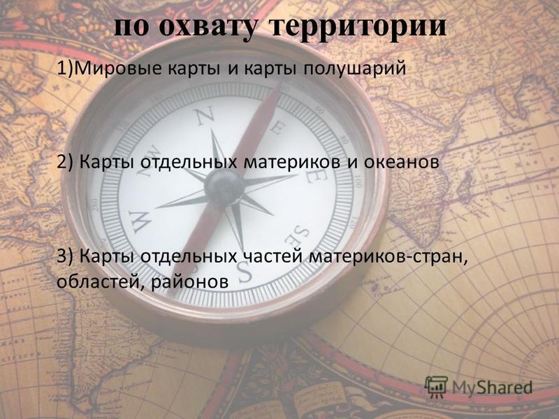 по охвату территории 1)Мировые карты и карты полушарий 2) Карты отдельных материков и океанов 3) Карты отдельных частей материков-стран, областей, районов
