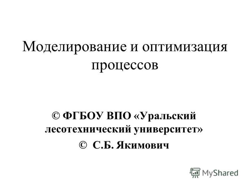 Моделирование и оптимизация процессов © ФГБОУ ВПО «Уральский лесотехнический университет» © С.Б. Якимович