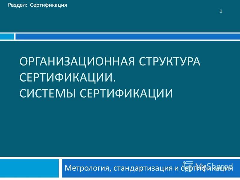 ОРГАНИЗАЦИОННАЯ СТРУКТУРА СЕРТИФИКАЦИИ. СИСТЕМЫ СЕРТИФИКАЦИИ Метрология, стандартизация и сертификация Раздел: Сертификация 1