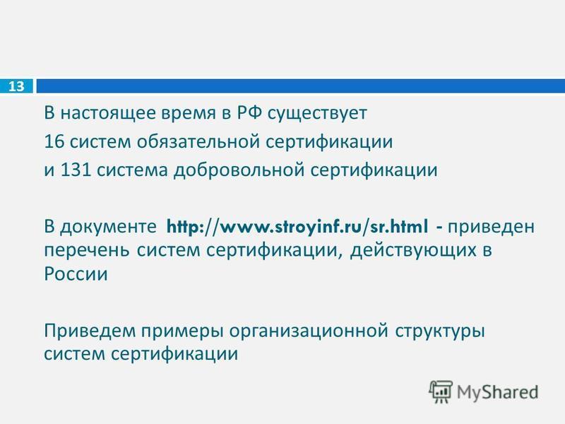 В настоящее время в РФ существует 16 систем обязательной сертификации и 131 система добровольной сертификации В документе http://www.stroyinf.ru/sr.html - приведен перечень систем сертификации, действующих в России Приведем примеры организационной ст