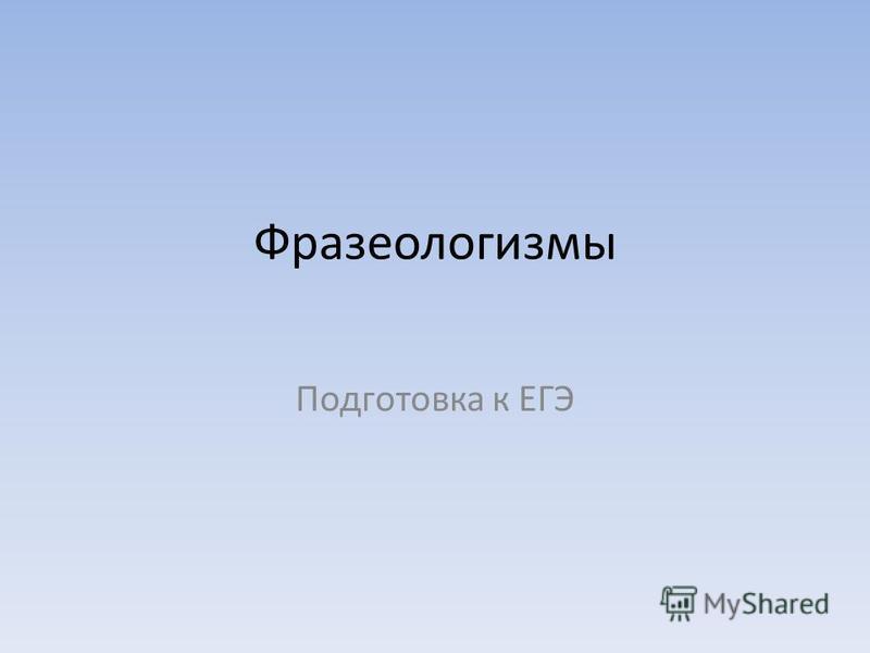 Фразеологизмы Подготовка к ЕГЭ