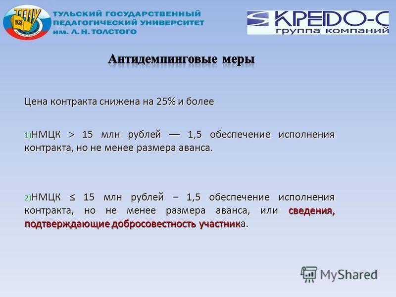 Цена контракта снижена на 25% и более 1) НМЦК > 15 млн рублей –– 1,5 обеспечение исполнения контракта, но не менее размера аванса. 2) НМЦК 15 млн рублей – 1,5 обеспечение исполнения контракта, но не менее размера аванса, или сведения, подтверждающие