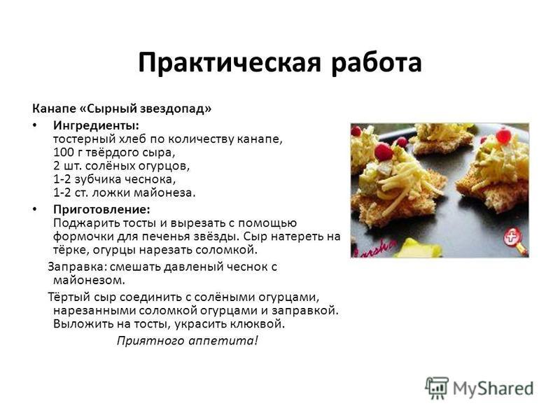 Практическая работа Канапе «Сырный звездопад» Ингредиенты: тостерный хлеб по количеству канапе, 100 г твёрдого сыра, 2 шт. солёных огурцов, 1-2 зубчика чеснока, 1-2 ст. ложки майонеза. Приготовление: Поджарить тосты и вырезать с помощью формочки для