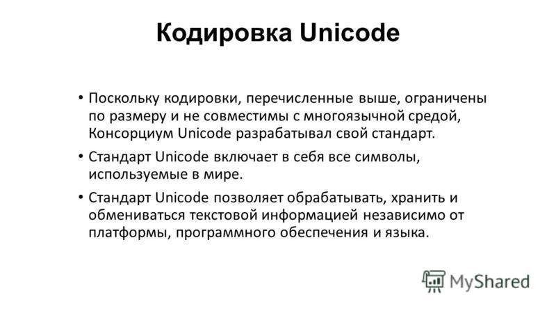 Кодировка Unicode Поскольку кодировки, перечисленные выше, ограничены по размеру и не совместимы с многоязычной средой, Консорциум Unicode разрабатывал свой стандарт. Стандарт Unicode включает в себя все символы, используемые в мире. Стандарт Unicode