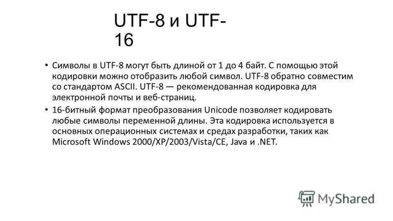 UTF-8 и UTF- 16 Символы в UTF-8 могут быть длиной от 1 до 4 байт. С помощью этой кодировки можно отобразить любой символ. UTF-8 обратно совместим со стандартом ASCII. UTF-8 рекомендованная кодировка для электронной почты и веб-страниц. 16-битный форм