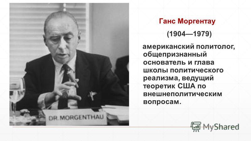 Ганс Моргентау (19041979) американский политолог, общепризнанный основатель и глава школы политического реализма, ведущий теоретик США по внешнеполитическим вопросам.