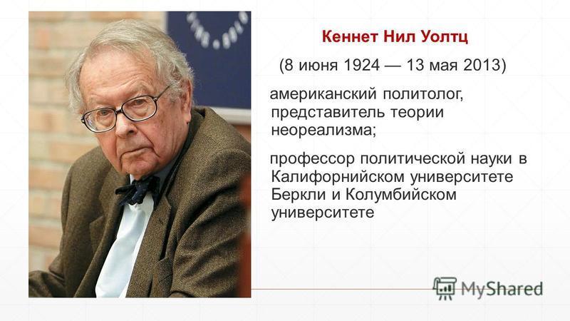 Кеннет Нил Уолтц (8 июня 1924 13 мая 2013) американский политолог, представитель теории неореализма; профессор политической науки в Калифорнийском университете Беркли и Колумбийском университете