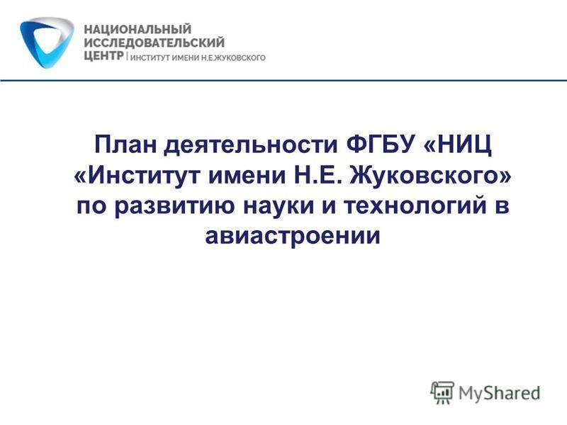 План деятельности ФГБУ «НИЦ «Институт имени Н.Е. Жуковского» по развитию науки и технологий в авиастроении