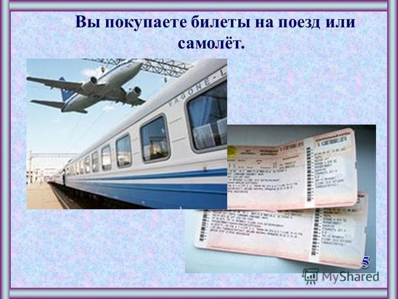 Вы покупаете билеты на поезд или самолёт.