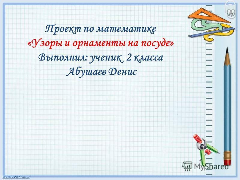 Проект по математике «Узоры и орнаменты на посуде» Выполнил: ученик 2 класса Абушаев Денис