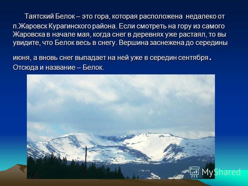 Таятский Белок – это гора, которая расположена недалеко от п.Жаровск Курагинского района. Если смотреть на гору из самого Жаровска в начале мая, когда снег в деревнях уже растаял, то вы увидите, что Белок весь в снегу. Вершина заснежена до середины и