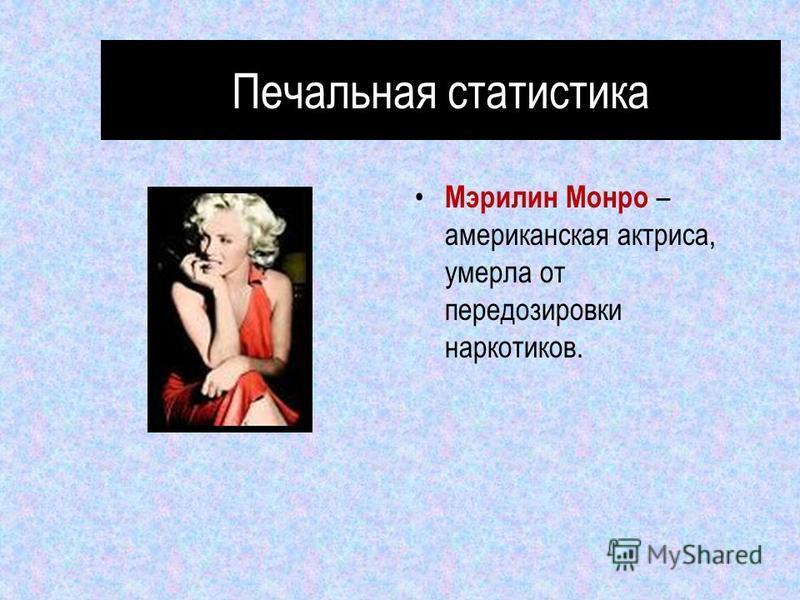 Печальная статистика Мэрилин Монро – американская актриса, умерла от передозировки наркотиков.