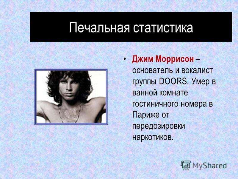 Печальная статистика Джим Моррисон – основатель и вокалист группы DOORS. Умер в ванной комнате гостиничного номера в Париже от передозировки наркотиков.