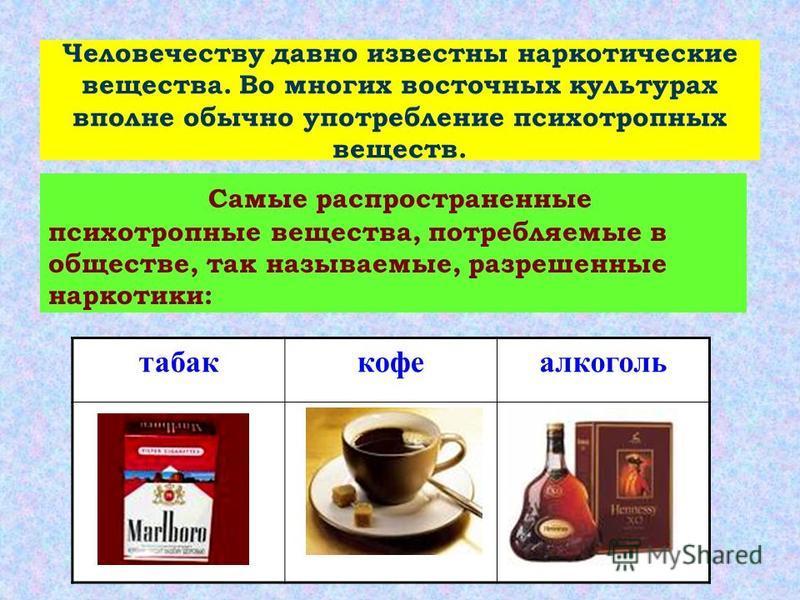 Человечеству давно известны наркотические вещества. Во многих восточных культурах вполне обычно употребление психотропных веществ. Самые распространенные психотропные вещества, потребляемые в обществе, так называемые, разрешенные наркотики: табак коф