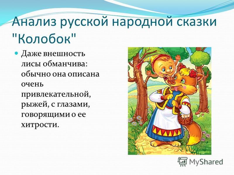 Анализ русской народной сказки Колобок Даже внешность лисы обманчива: обычно она описана очень привлекательной, рыжей, с глазами, говорящими о ее хитрости.