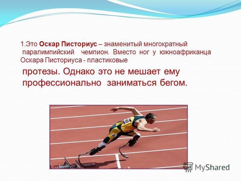 1. Это Оскар Писториус – знаменитый многократный паралимпийский чемпион. Вместо ног у южноафриканца Оскара Писториуса - пластиковые протезы. Однако это не мешает ему профессионально заниматься бегом.