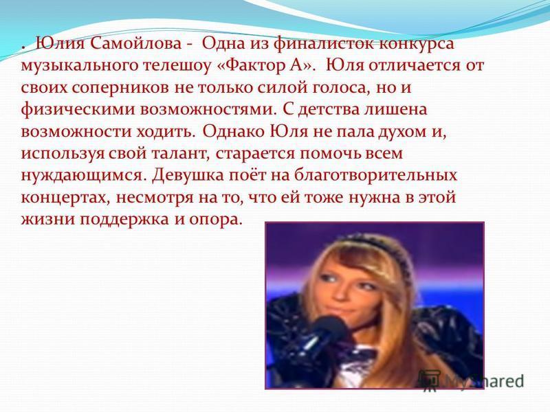 . Юлия Самойлова - Одна из финалисток конкурса музыкального телешоу «Фактор А». Юля отличается от своих соперников не только силой голоса, но и физическими возможностями. С детства лишена возможности ходить. Однако Юля не пала духом и, используя свой