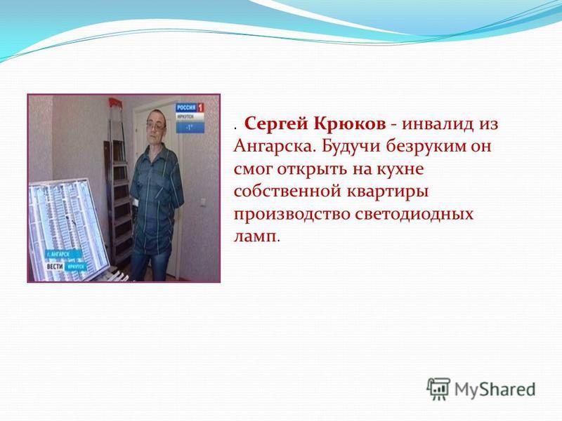 . Сергей Крюков - инвалид из Ангарска. Будучи безруким он смог открыть на кухне собственной квартиры производство светодиодных ламп.