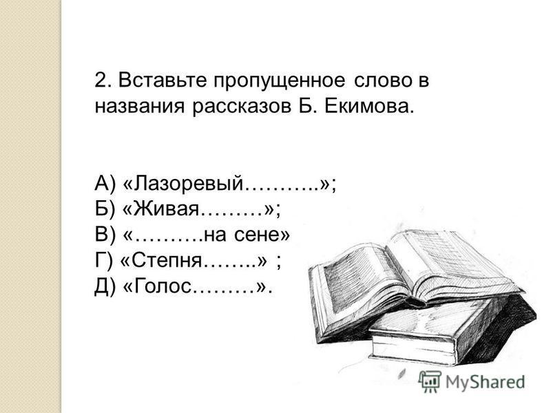2. Вставьте пропущенное слово в названия рассказов Б. Екимова. А) «Лазоревый………..»; Б) «Живая………»; В) «……….на сене»; Г) «Степня……..» ; Д) «Голос………».