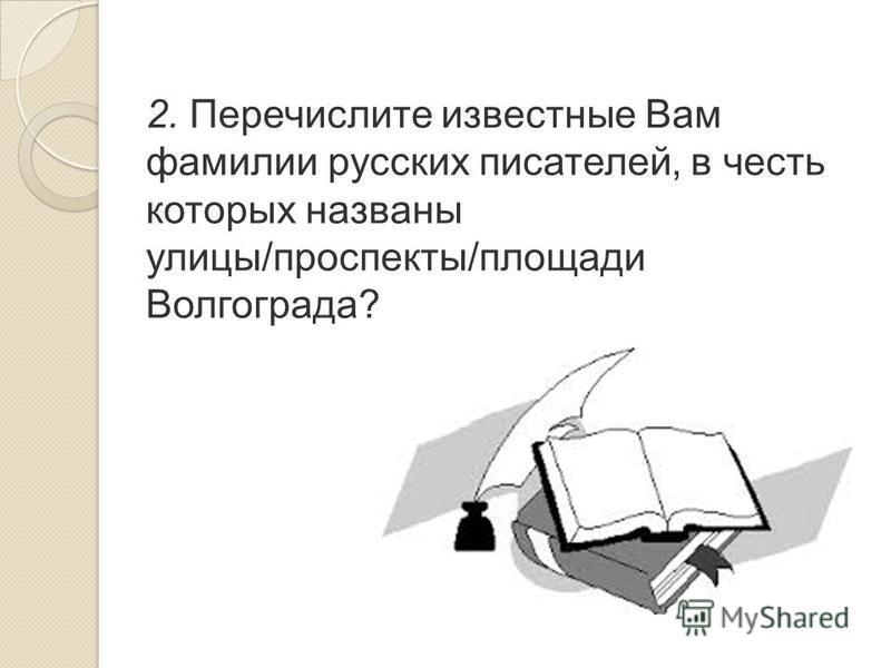 2. Перечислите известные Вам фамилии русских писателей, в честь которых названы улицы/проспекты/площади Волгограда?