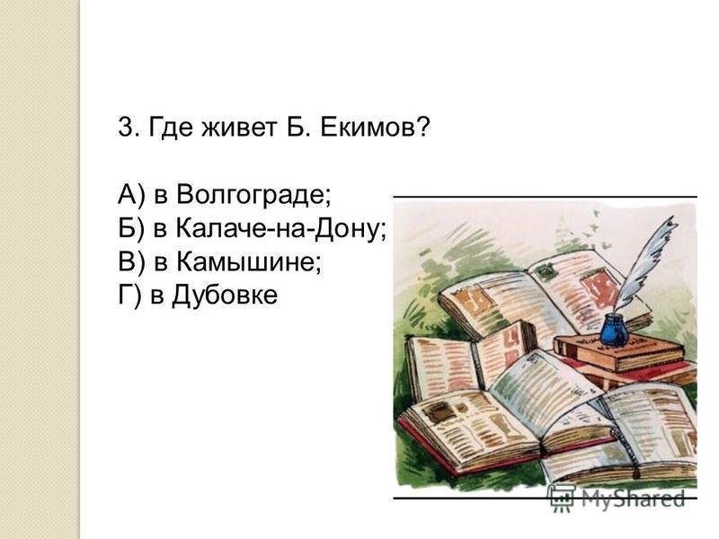 3. Где живет Б. Екимов? А) в Волгограде; Б) в Калаче-на-Дону; В) в Камышине; Г) в Дубовке