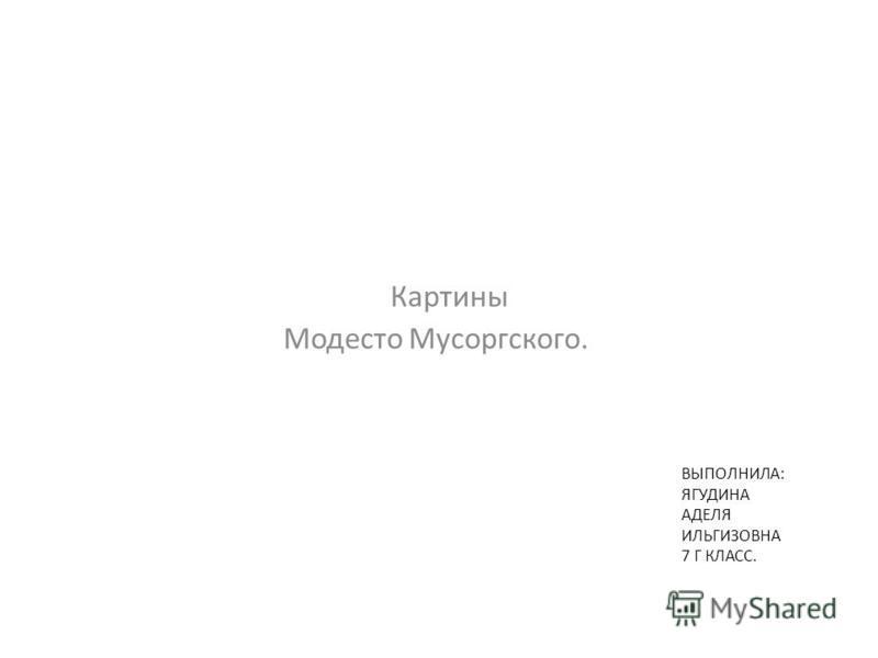 ВЫПОЛНИЛА: ЯГУДИНА АДЕЛЯ ИЛЬГИЗОВНА 7 Г КЛАСС. Картины Модесто Мусоргского.