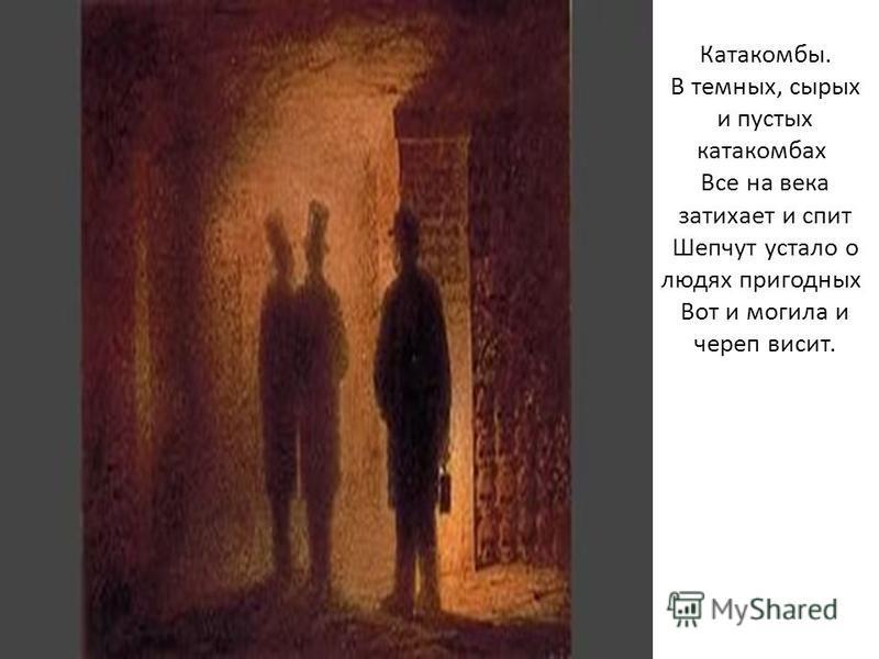 Катакомбы. В темных, сырых и пустых катакомбах Все на века затихает и спит Шепчут устало о людях пригодных Вот и могила и череп висит.