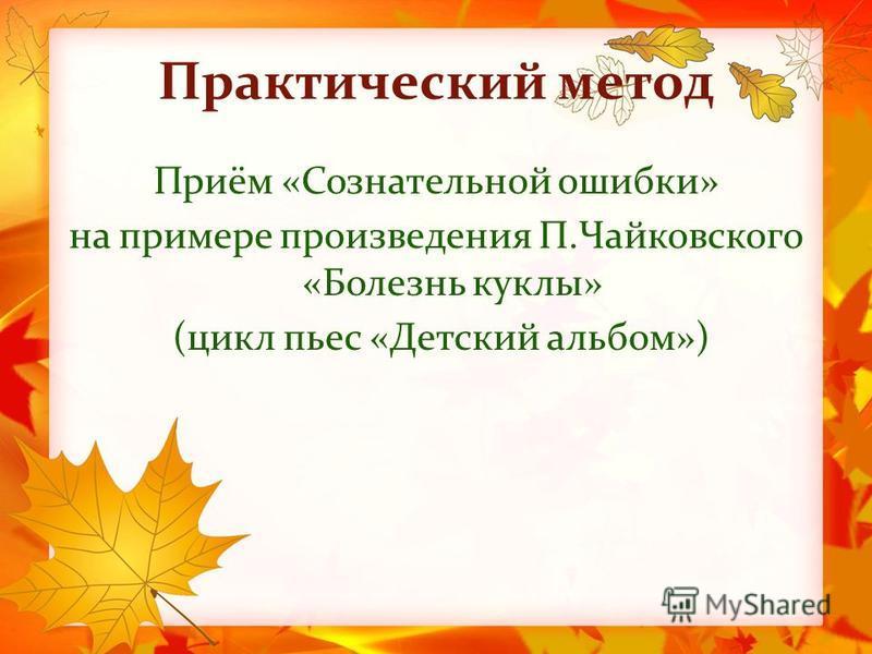 Практический метод Приём «Сознательной ошибки» на примере произведения П.Чайковского «Болезнь куклы» (цикл пьес «Детский альбом»)