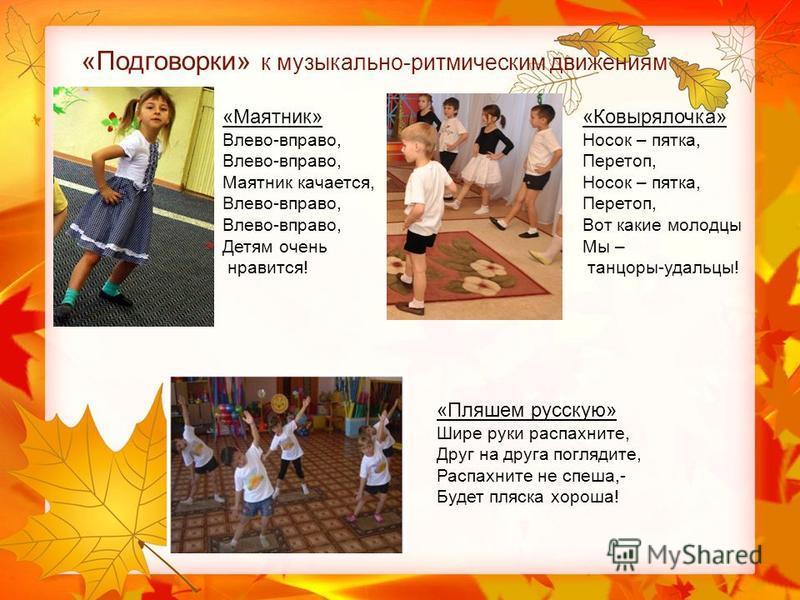 «Подговорки» к музыкально-ритмическим движениям «Маятник» Влево-вправо, Маятник качается, Влево-вправо, Детям очень нравится! «Ковырялочка» Носок – пятка, Перетоп, Носок – пятка, Перетоп, Вот какие молодцы Мы – танцоры-удальцы! «Пляшем русскую» Шире