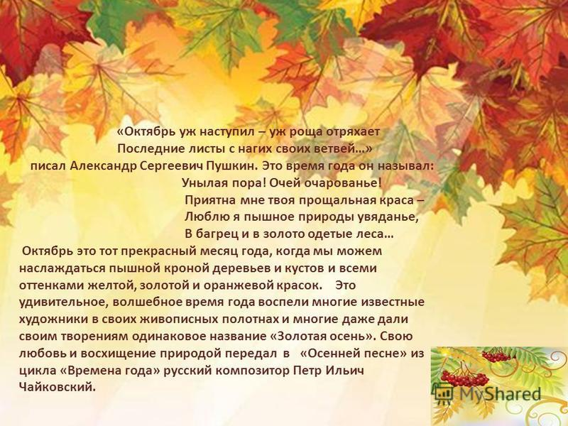«Октябрь уж наступил – уж роща отряхает Последние листы с нагих своих ветвей…» писал Александр Сергеевич Пушкин. Это время года он называл: Унылая пора! Очей очарованье! Приятна мне твоя прощальная краса – Люблю я пышное природы увяданье, В багрец и