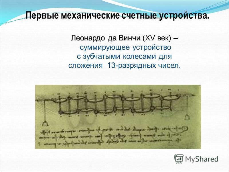 Леонардо да Винчи Леонардо да Винчи (XV век) – суммирующее устройство с зубчатыми колесами для сложения 13-разрядных чисел. Первые механические счетные устройства.