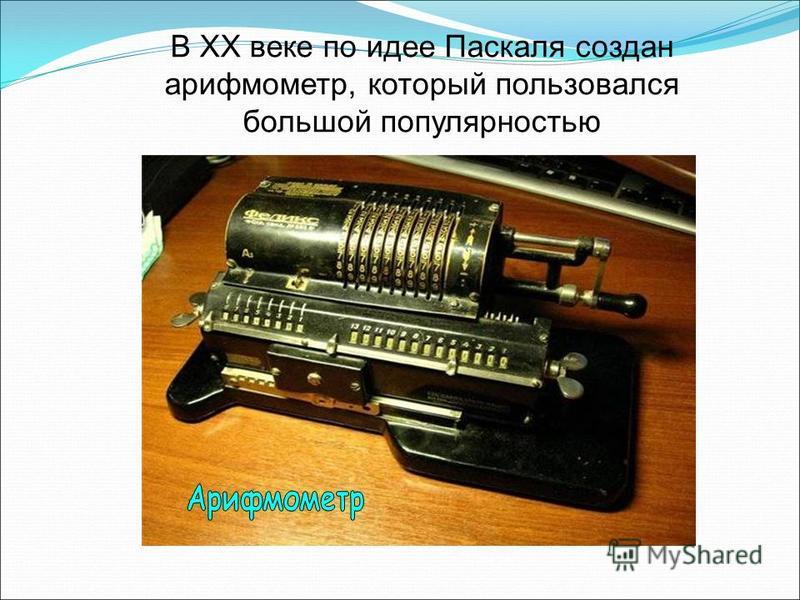 В ХХ веке по идее Паскаля создан арифмометр, который пользовался большой популярностью