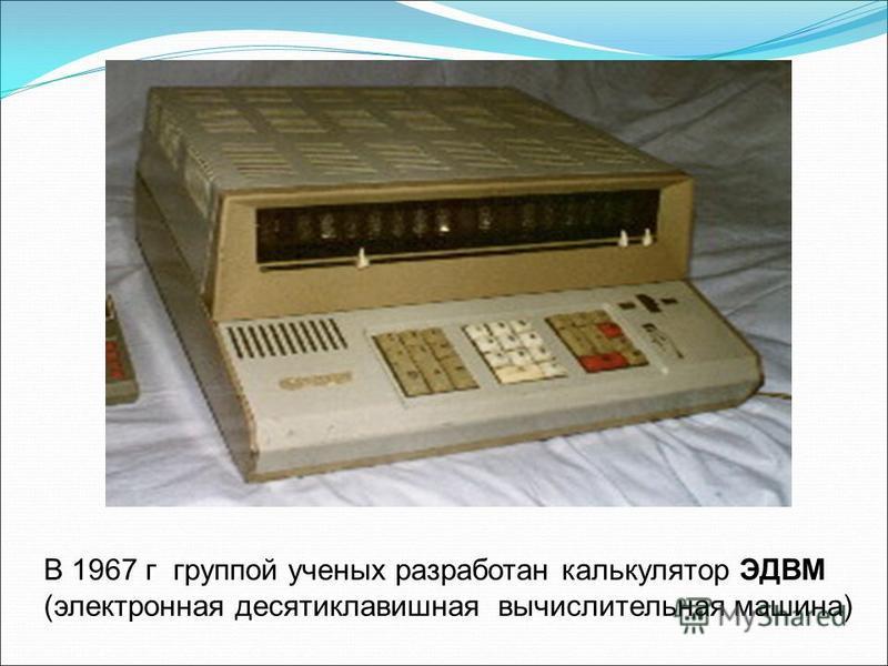 В 1967 г группой ученых разработан калькулятор ЭДВМ (электронная десятиклавишная вычислительная машина)
