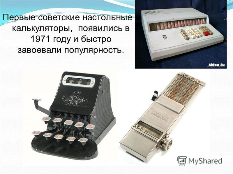Первые советские настольные калькуляторы, появились в 1971 году и быстро завоевали популярность.