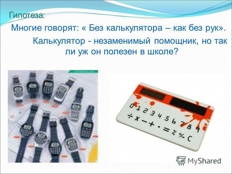 Гипотеза Гипотеза: Многие говорят: « Без калькулятора – как без рук». Калькулятор - незаменимый помощник, но так ли уж он полезен в школе?