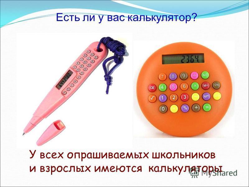 Есть ли у вас калькулятор? У всех опрашиваемых школьников и взрослых имеются калькуляторы
