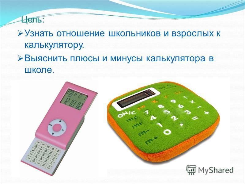 Цель: Цель: Узнать отношение школьников и взрослых к калькулятору. Выяснить плюсы и минусы калькулятора в школе.
