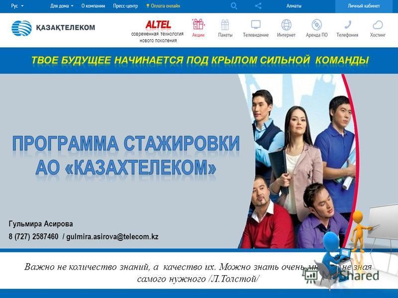 Гульмира Асирова 8 (727) 2587460 / gulmira.asirova@telecom.kz Важно не количество знаний, а качество их. Можно знать очень многое, не зная самого нужного /Л.Толстой/