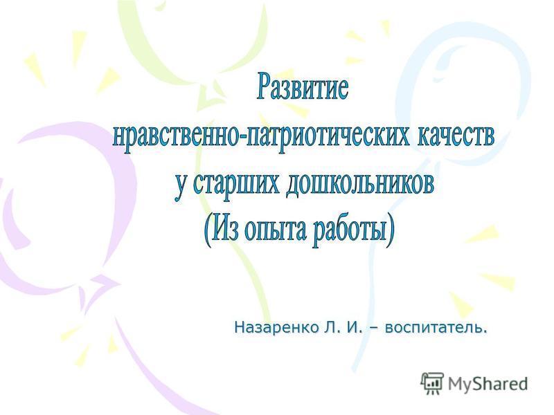 Назаренко Л. И. – воспитатель.
